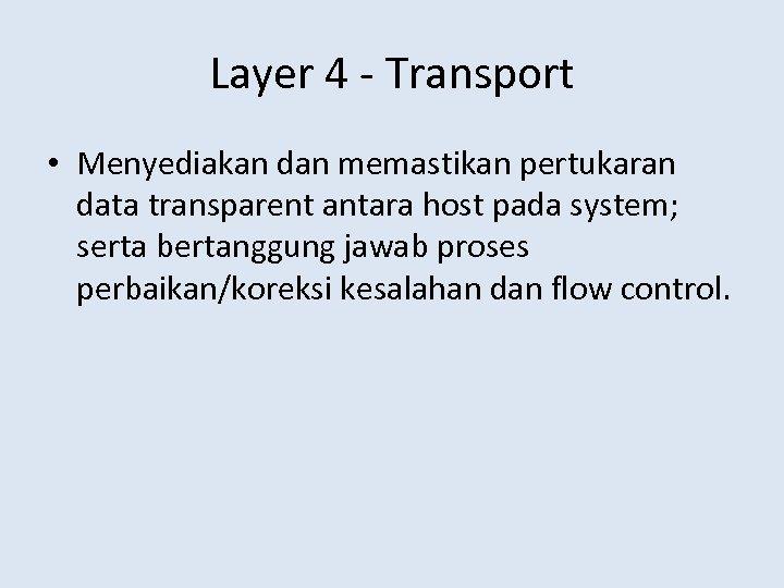 Layer 4 - Transport • Menyediakan dan memastikan pertukaran data transparent antara host pada