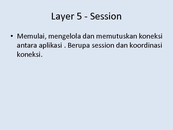 Layer 5 - Session • Memulai, mengelola dan memutuskan koneksi antara aplikasi. Berupa session