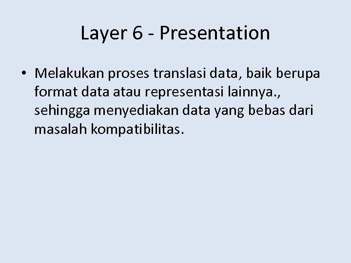 Layer 6 - Presentation • Melakukan proses translasi data, baik berupa format data atau