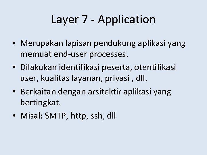 Layer 7 - Application • Merupakan lapisan pendukung aplikasi yang memuat end-user processes. •