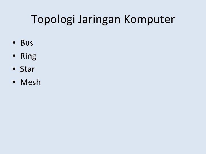 Topologi Jaringan Komputer • • Bus Ring Star Mesh