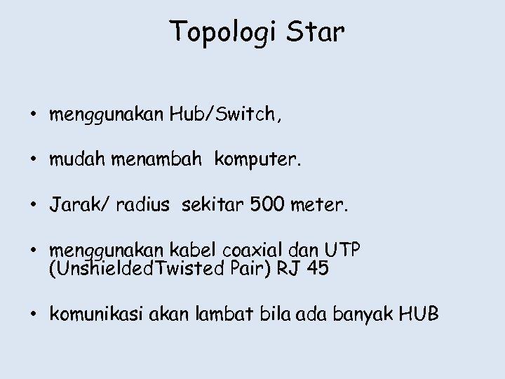 Topologi Star • menggunakan Hub/Switch, • mudah menambah komputer. • Jarak/ radius sekitar 500