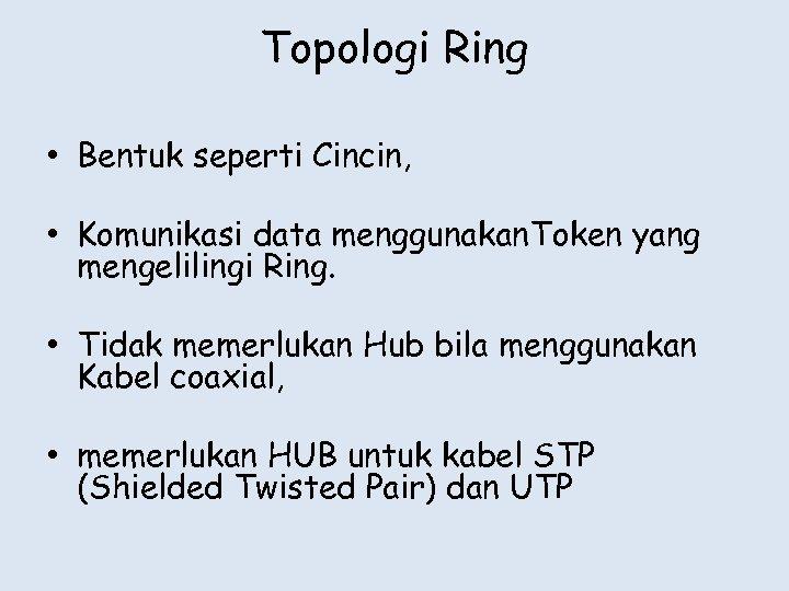 Topologi Ring • Bentuk seperti Cincin, • Komunikasi data menggunakan. Token yang mengelilingi Ring.