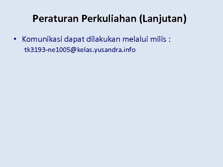 Peraturan Perkuliahan (Lanjutan) • Komunikasi dapat dilakukan melalui milis : tk 3193 -ne 1005@kelas.