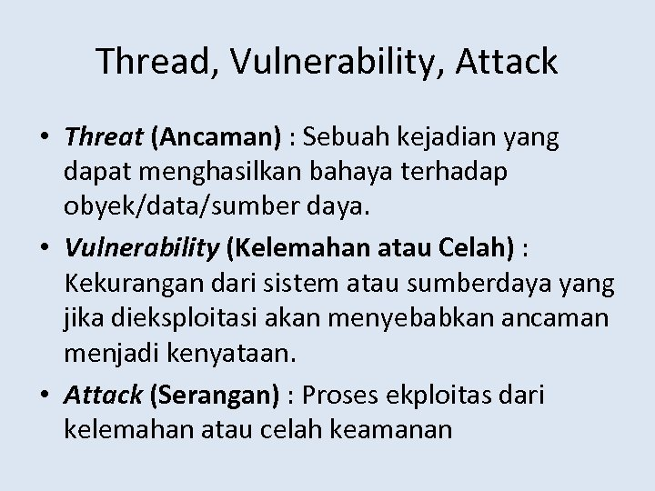Thread, Vulnerability, Attack • Threat (Ancaman) : Sebuah kejadian yang dapat menghasilkan bahaya terhadap