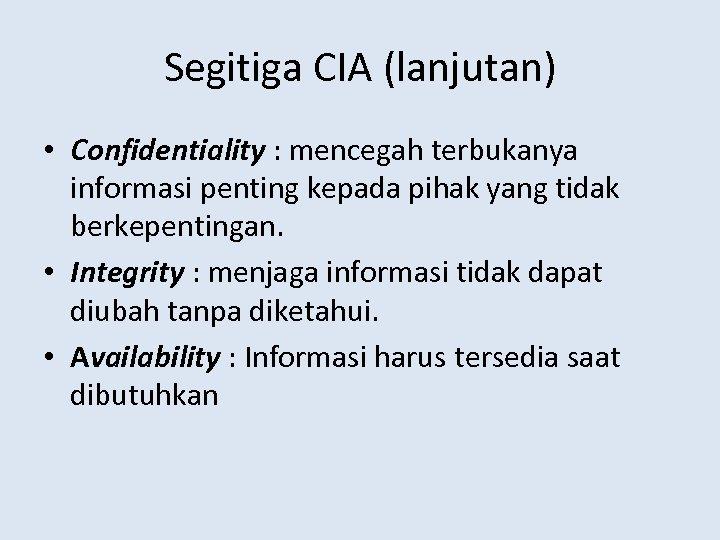 Segitiga CIA (lanjutan) • Confidentiality : mencegah terbukanya informasi penting kepada pihak yang tidak