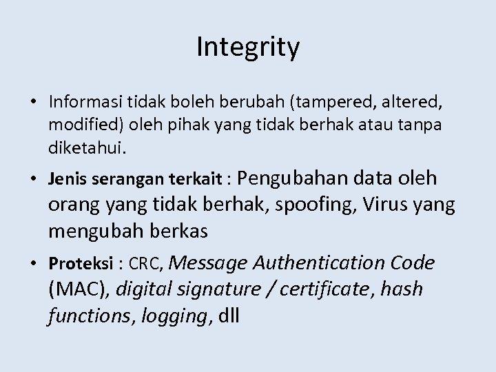 Integrity • Informasi tidak boleh berubah (tampered, altered, modified) oleh pihak yang tidak berhak