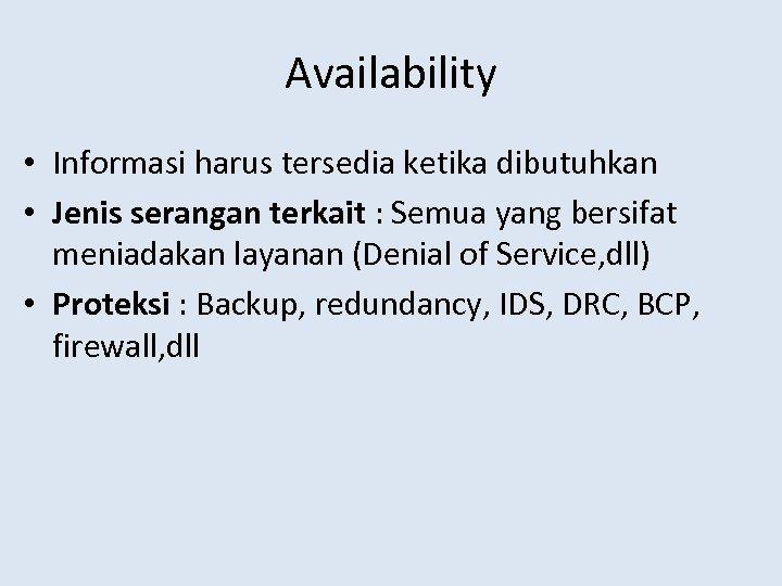 Availability • Informasi harus tersedia ketika dibutuhkan • Jenis serangan terkait : Semua yang