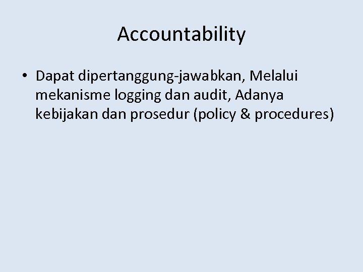 Accountability • Dapat dipertanggung-jawabkan, Melalui mekanisme logging dan audit, Adanya kebijakan dan prosedur (policy
