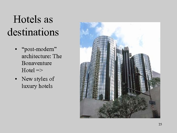 "Hotels as destinations • ""post-modern"" architecture: The Bonaventure Hotel => • New styles of"