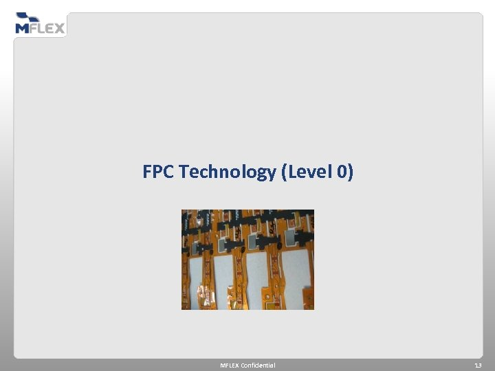 FPC Technology (Level 0) MFLEX Confidential 13