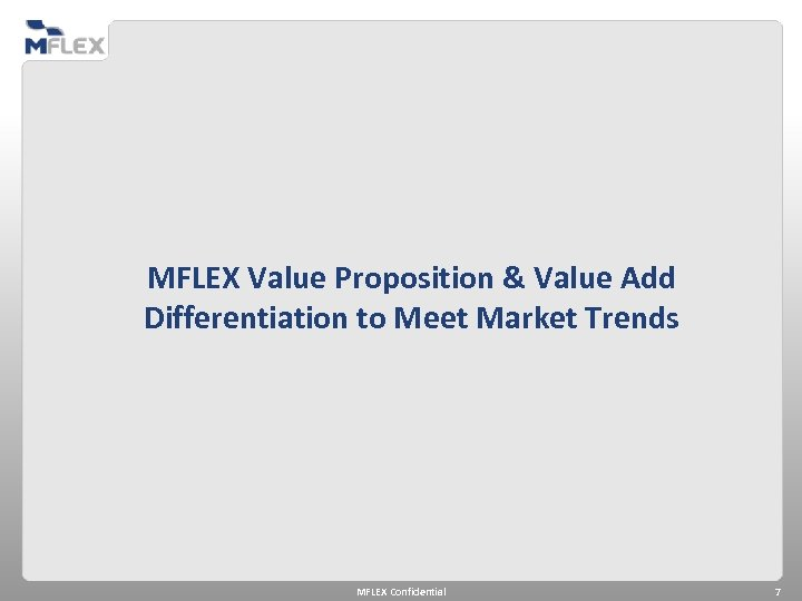 MFLEX Value Proposition & Value Add Differentiation to Meet Market Trends MFLEX Confidential 7
