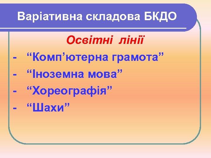 """Варіативна складова БКДО - Освітні лінії """"Комп'ютерна грамота"""" """"Іноземна мова"""" """"Хореографія"""" """"Шахи"""""""