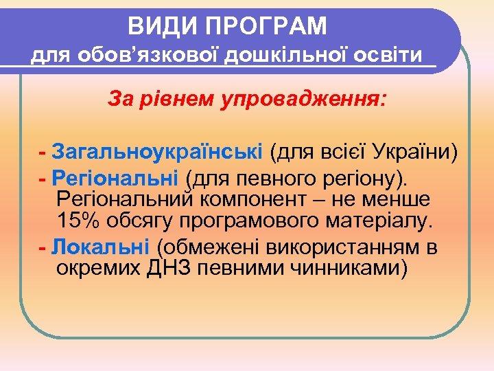 ВИДИ ПРОГРАМ для обов'язкової дошкільної освіти За рівнем упровадження: - Загальноукраїнські (для всієї України)