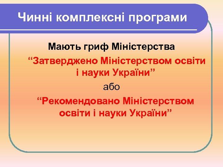 """Чинні комплексні програми Мають гриф Міністерства """"Затверджено Міністерством освіти і науки України"""" або """"Рекомендовано"""