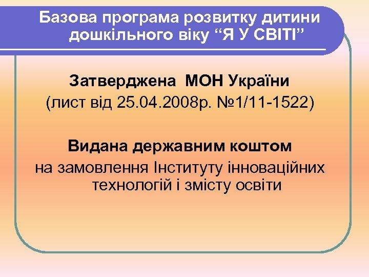 """Базова програма розвитку дитини дошкільного віку """"Я У СВІТІ"""" Затверджена МОН України (лист від"""