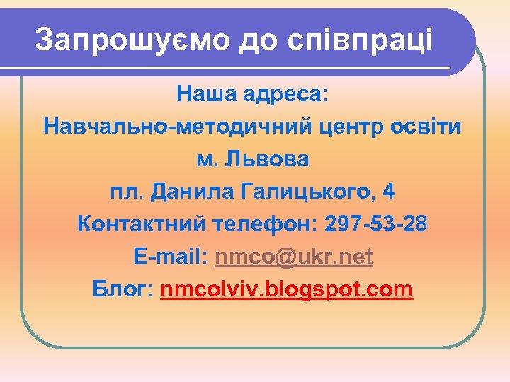 Запрошуємо до співпраці Наша адреса: Навчально-методичний центр освіти м. Львова пл. Данила Галицького, 4