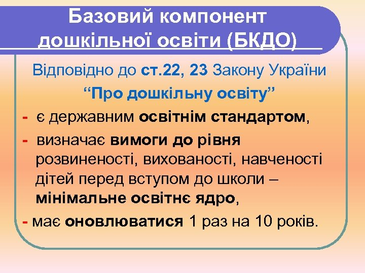 """Базовий компонент дошкільної освіти (БКДО) Відповідно до ст. 22, 23 Закону України """"Про дошкільну"""