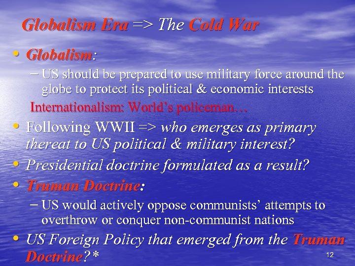 Globalism Era => The Cold War • Globalism: – US should be prepared to