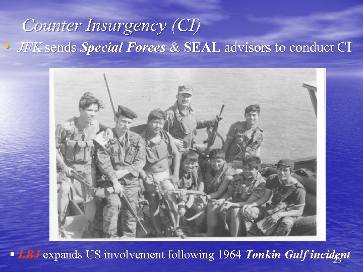 Counter Insurgency (CI) • JFK sends Special Forces & SEAL advisors to conduct CI