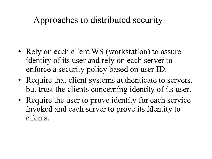 Approaches to distributed security • Rely on each client WS (workstation) to assure identity