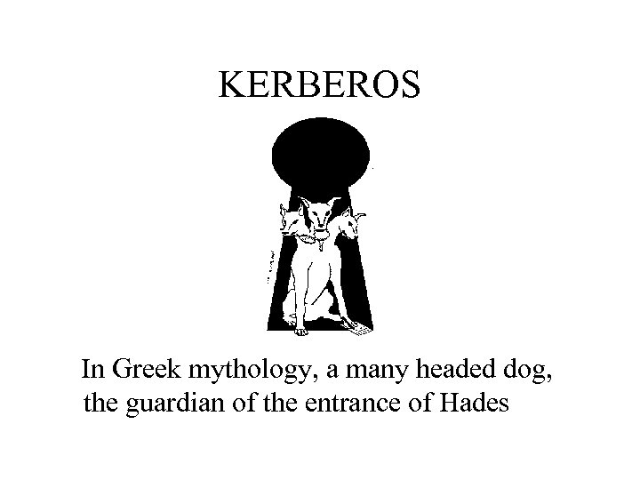 KERBEROS In Greek mythology, a many headed dog, the guardian of the entrance of