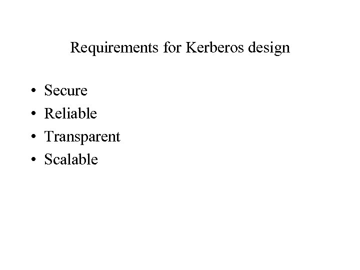 Requirements for Kerberos design • • Secure Reliable Transparent Scalable