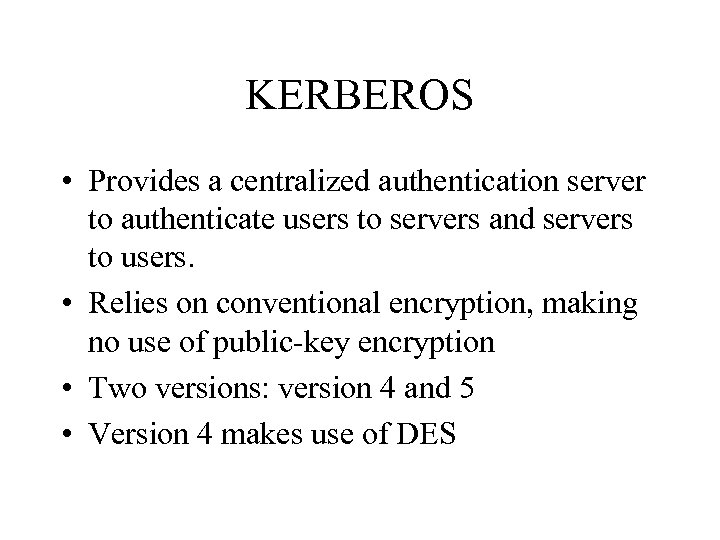 KERBEROS • Provides a centralized authentication server to authenticate users to servers and servers