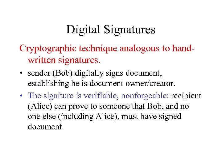 Digital Signatures Cryptographic technique analogous to handwritten signatures. • sender (Bob) digitally signs document,