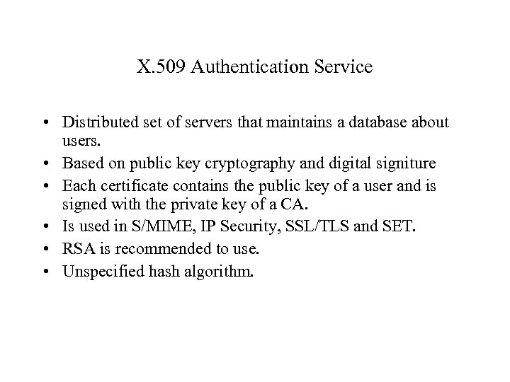 X. 509 Authentication Service • Distributed set of servers that maintains a database about