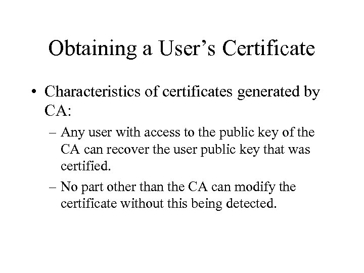 Obtaining a User's Certificate • Characteristics of certificates generated by CA: – Any user
