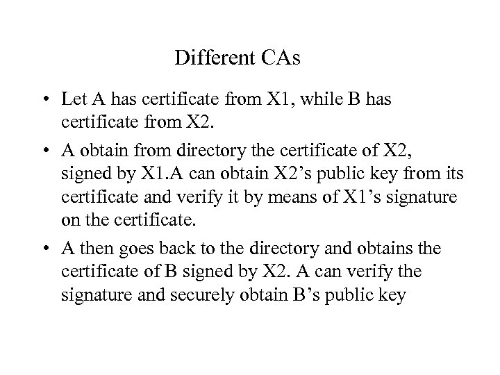 Different CAs • Let A has certificate from X 1, while B has certificate