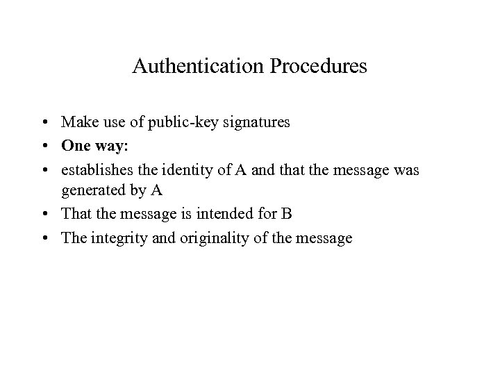 Authentication Procedures • Make use of public-key signatures • One way: • establishes the
