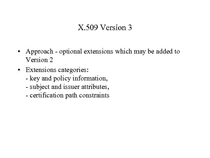 X. 509 Version 3 • Approach - optional extensions which may be added to