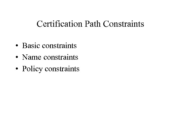 Certification Path Constraints • Basic constraints • Name constraints • Policy constraints