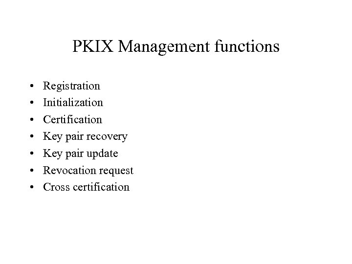 PKIX Management functions • • Registration Initialization Certification Key pair recovery Key pair update
