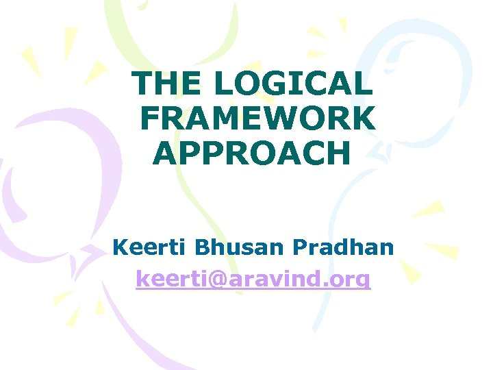 THE LOGICAL FRAMEWORK APPROACH Keerti Bhusan Pradhan keerti@aravind. org