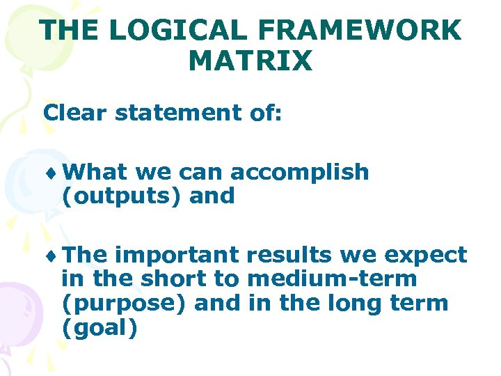 THE LOGICAL FRAMEWORK MATRIX Clear statement of: ¨ What we can accomplish (outputs) and