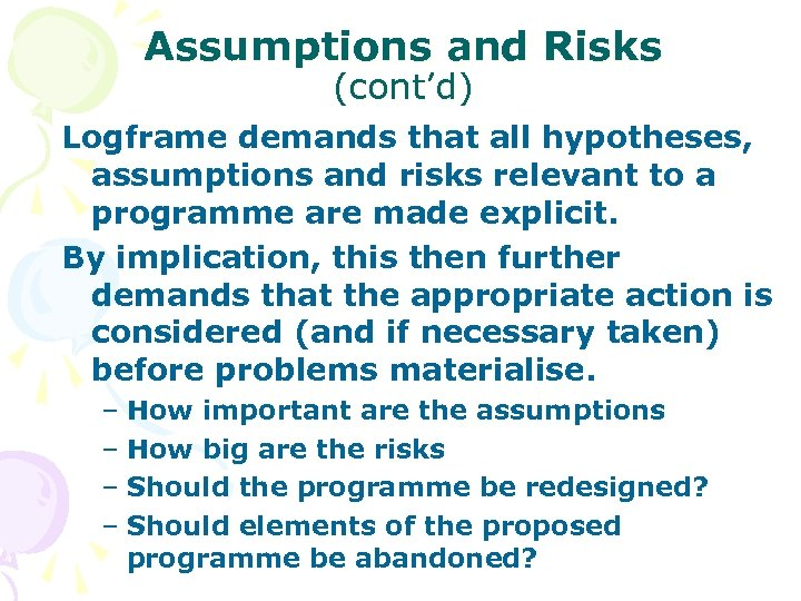 Assumptions and Risks (cont'd) Logframe demands that all hypotheses, assumptions and risks relevant to