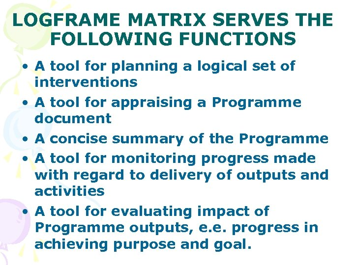 LOGFRAME MATRIX SERVES THE FOLLOWING FUNCTIONS • A tool for planning a logical set