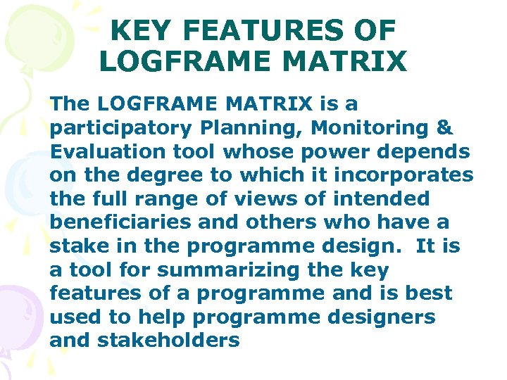 KEY FEATURES OF LOGFRAME MATRIX The LOGFRAME MATRIX is a participatory Planning, Monitoring &