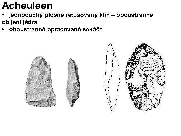 Acheuleen • jednoduchý plošně retušovaný klín – oboustranné obíjení jádra • oboustranně opracované sekáče