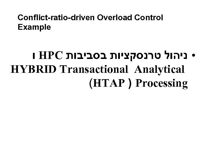 Conflict-ratio-driven Overload Control Example ו HPC • ניהול טרנסקציות בסביבות HYBRID Transactional Analytical (HTAP