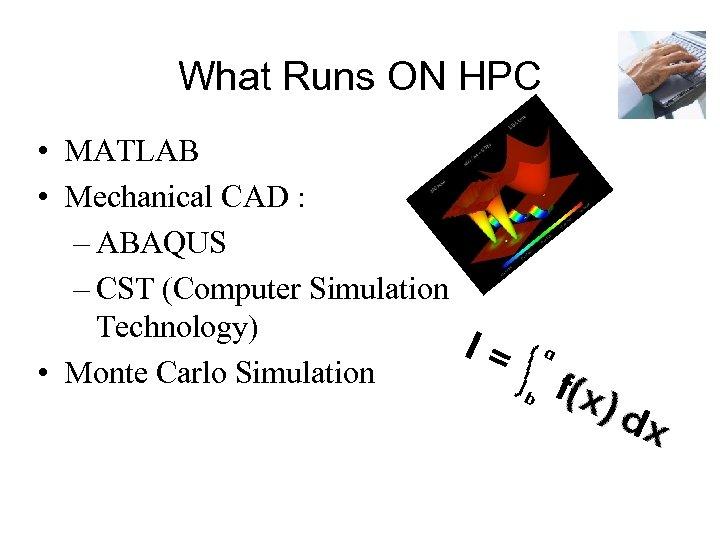 What Runs ON HPC • MATLAB • Mechanical CAD : – ABAQUS – CST