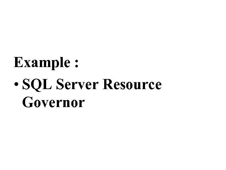 Example : • SQL Server Resource Governor
