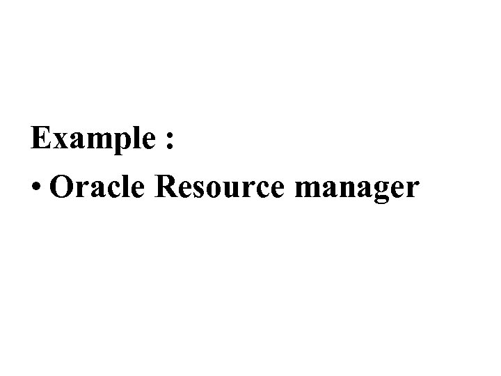Example : • Oracle Resource manager