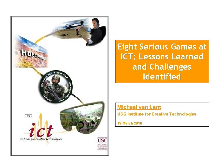Eight Serious Games at ICT: Lessons Learned and Challenges Identified Michael van Lent USC
