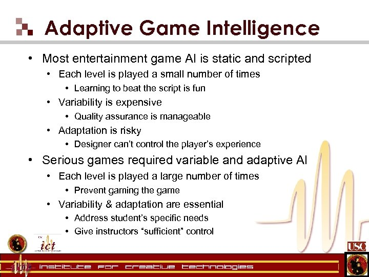 Adaptive Game Intelligence • Most entertainment game AI is static and scripted • Each
