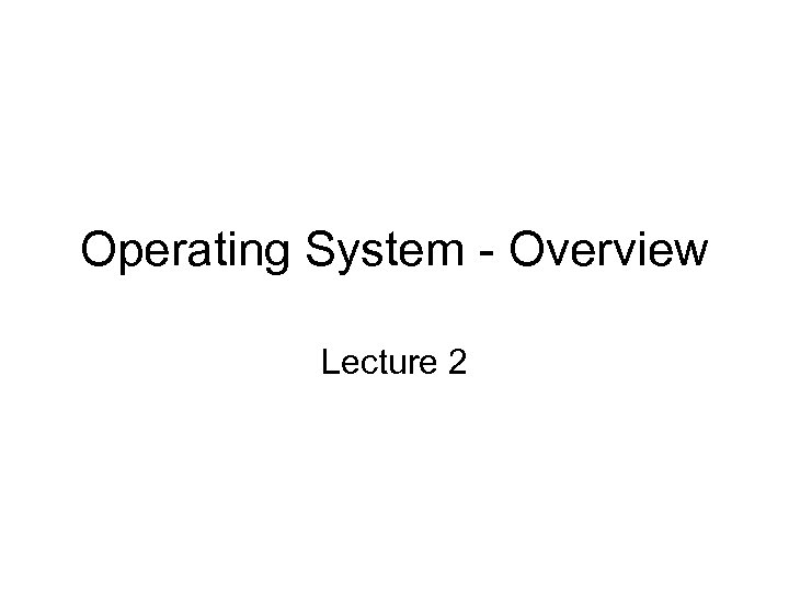 Operating System - Overview Lecture 2