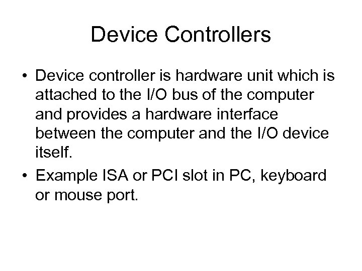 Device Controllers • Device controller is hardware unit which is attached to the I/O